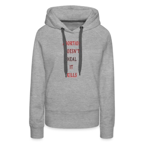 Abortion doesn t heal it kills - Women's Premium Hoodie