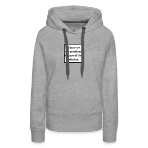Whatever the problem be part of the solution - Women's Premium Hoodie