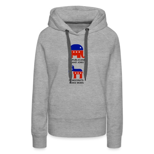 democrats make mobs, republicans make jobs - Women's Premium Hoodie