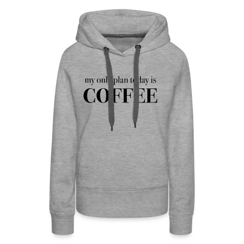 my only plan for today is COFFEE - Tee - Women's Premium Hoodie