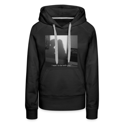 I want to be with you. - Women's Premium Hoodie