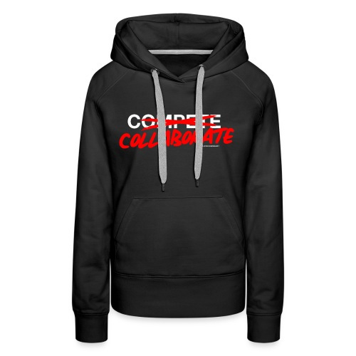 Don't compete. Collaborate. - Women's Premium Hoodie