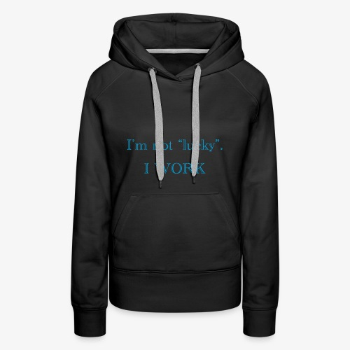 I'm not lucky. I WORK - Women's Premium Hoodie