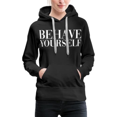 BEHAVE YOURSELF - Women's Premium Hoodie