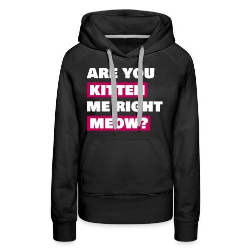 Are you kitten me meow - Women's Premium Hoodie