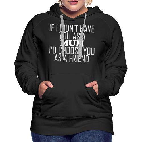 if i Didnt Have You as a mom Id Choose You as a Friend Hoodie