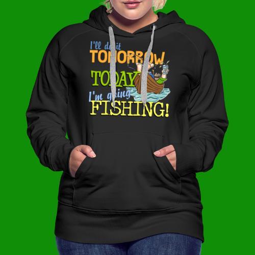 Today I'm Going Fishing - Women's Premium Hoodie