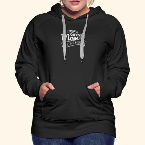 I HAVE A GREAT MOM AND I LOVE HER TEE - Women's Premium Hoodie