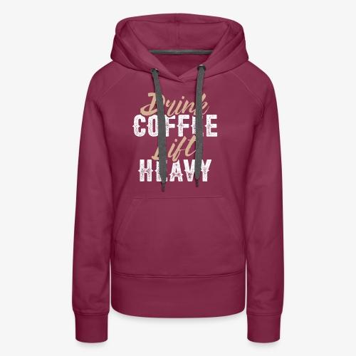 Drink Coffee Lift Heavy - Women's Premium Hoodie