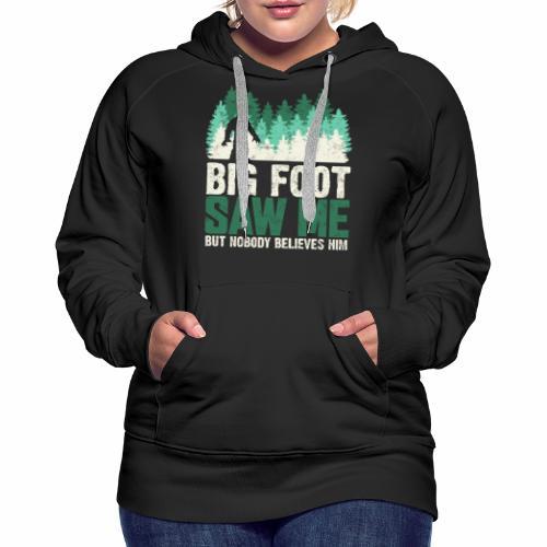 BIG FOOT SAW ME BUT NOBODY BELIEVES HIM - Women's Premium Hoodie