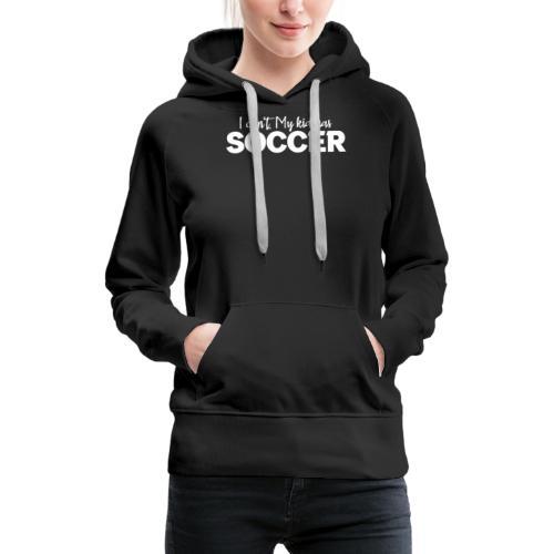 I Can't My Kid Has Soccer logo - Women's Premium Hoodie