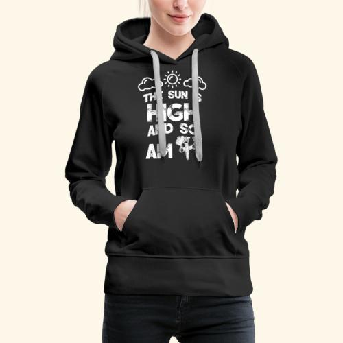 The sun is high and so am i - stoner shirt - 420 - Women's Premium Hoodie