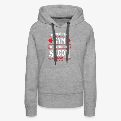My Head Says Gym But My Heart Says Bacon - Women's Premium Hoodie