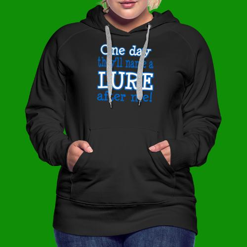 One Day They'll name a Lure After Me! - Women's Premium Hoodie