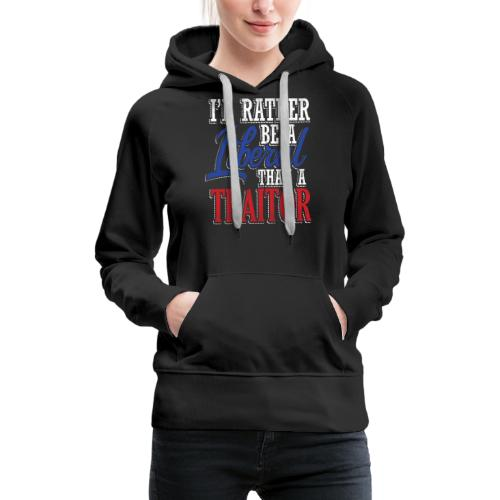 Rather Liberal Than Traitor - Women's Premium Hoodie