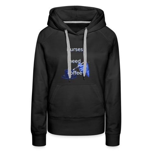 Nurses need coffee - Women's Premium Hoodie