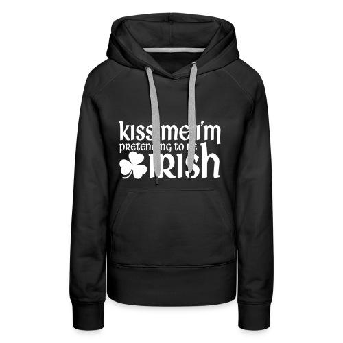 Kiss Me I'm Pretending to be Irish St Patricks Day - Women's Premium Hoodie