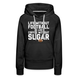 LIFE WITHOUT FOOTBALL IS LIKE COFFEE WITHOUT SUGAR - Women's Premium Hoodie
