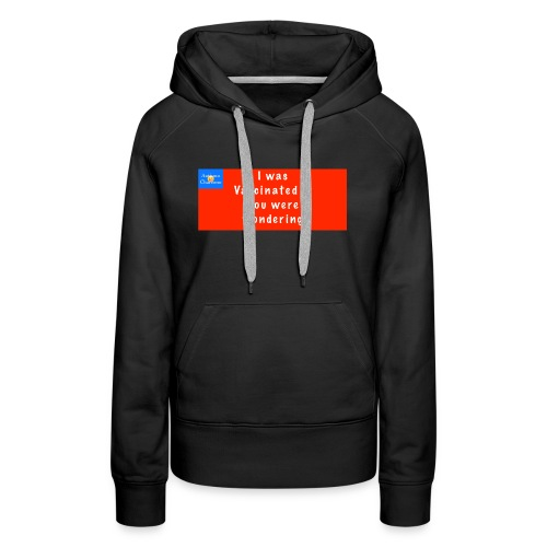 I was Vaccinated if you were wondering - Women's Premium Hoodie