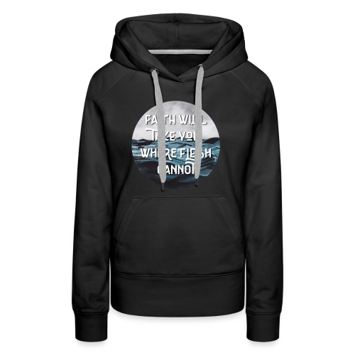 Faith Will Take You Where Flesh Cannot - Women's Premium Hoodie