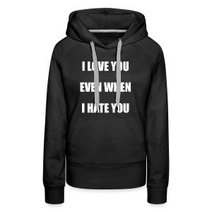 I love you even when I hate you - Women's Premium Hoodie