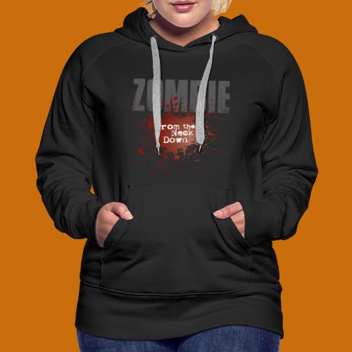 Zombie From The Neck Down - Women's Premium Hoodie