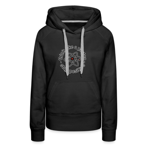 think like a proton and stay positive merchandise - Women's Premium Hoodie
