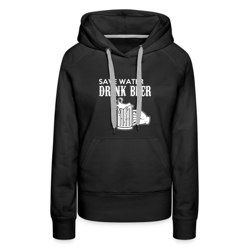 save water drink beer - Women's Premium Hoodie