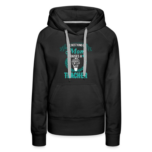 The Best Kind Of Mom Raises A Teacher T-Shirt - Women's Premium Hoodie