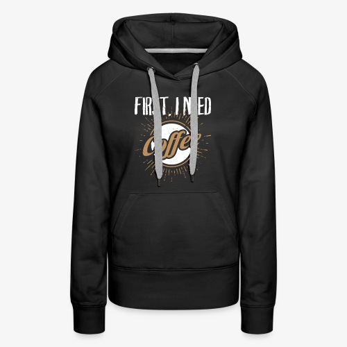 First, I Need Coffee Design for Coffee Lovers. - Women's Premium Hoodie