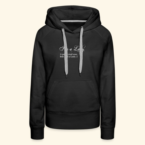 I'm a Lady, a perverted one but still a Lady ;) - Women's Premium Hoodie