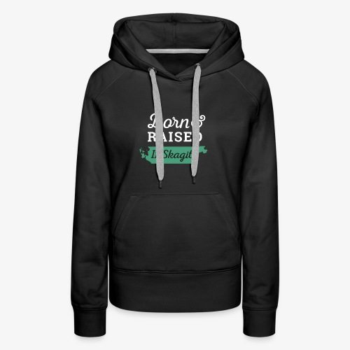 Born & Raised In Skagit - Women's Premium Hoodie