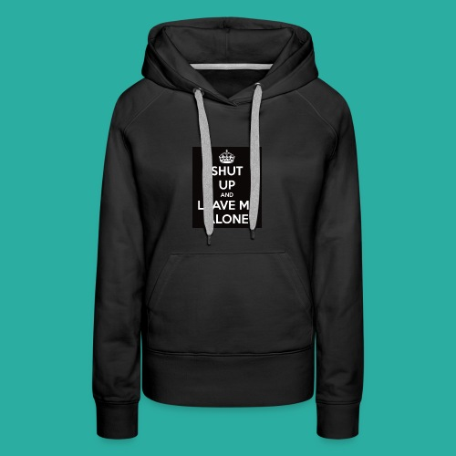 Shut Up And Leave Me Alone - Women's Premium Hoodie