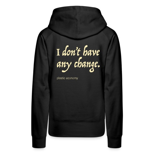 I don't have any change - Women's Premium Hoodie