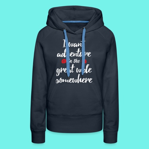 I want adventure in the great wide somewhere shirt - Women's Premium Hoodie