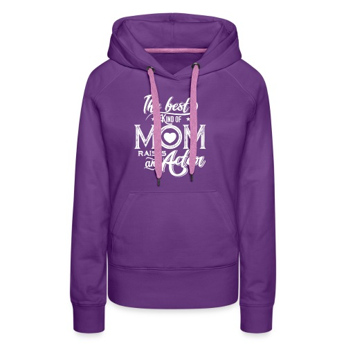 The Best Kind Of Mom Raises An Actor, Mother's Day - Women's Premium Hoodie