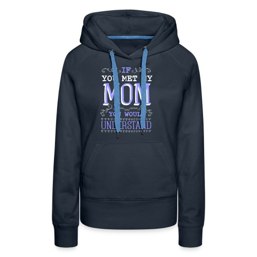 If You Met My Mom You Would Under Stand - Women's Premium Hoodie
