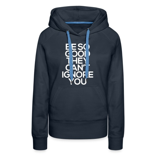 Be so good they can't ignore you - Women's Premium Hoodie