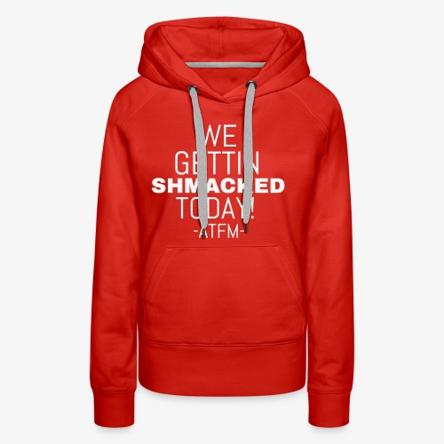 We Getting SHMACKED Today! -ATFM- Design - Women's Premium Hoodie