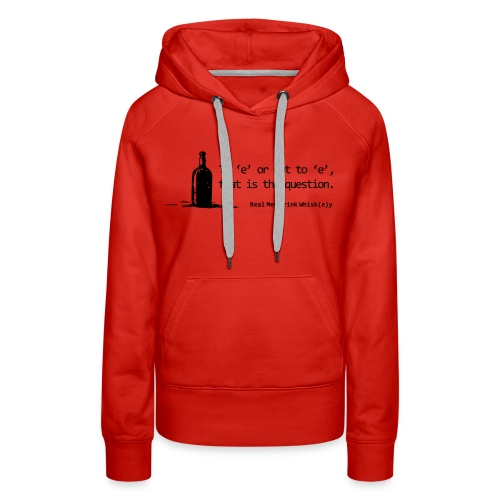 To 'e' or not to 'e': Real Men Drink Whiskey - Women's Premium Hoodie