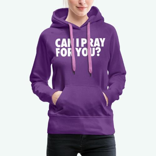 CAN I PRAY FOR YOU - Women's Premium Hoodie