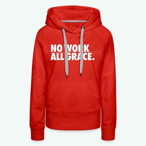 NO WORK ALL GRACE - Women's Premium Hoodie