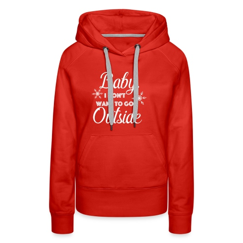 Baby I Don't Want To Go Outside - Women's Premium Hoodie