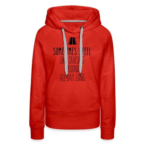 Sometimes I feel like I cruising around all day - Women's Premium Hoodie