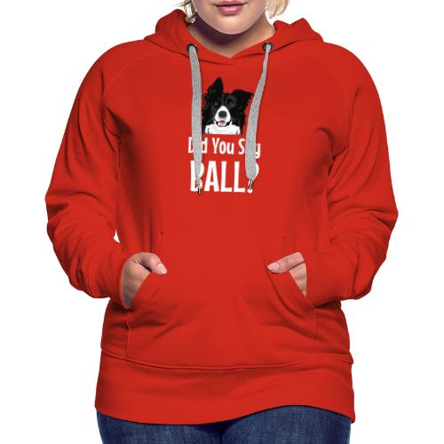 Did You Say Ball? Funny Dog - Women's Premium Hoodie