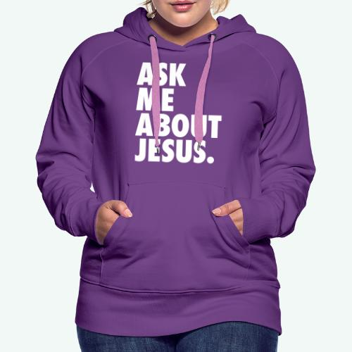 ASK ME ABOUT JESUS - Women's Premium Hoodie