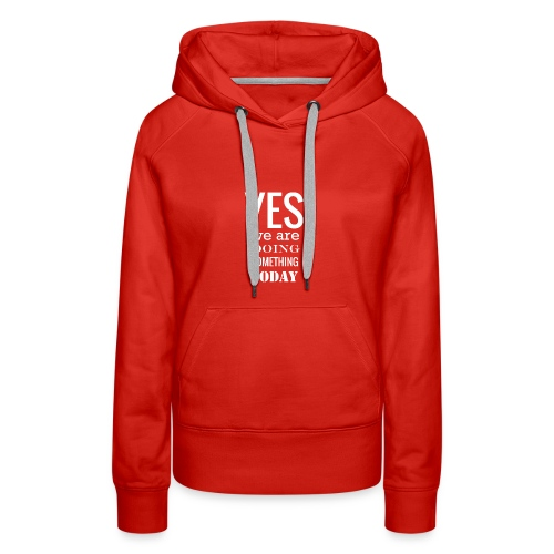 Yes we are doing something today (white text) - Women's Premium Hoodie
