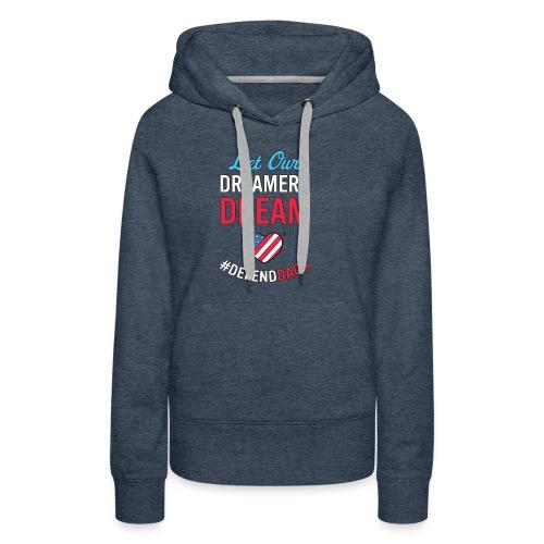 Defend DACA Shirt Let Dreamers Dream Act Protest - Women's Premium Hoodie