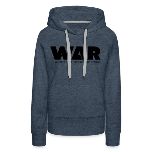 WAR -- WHAT IS IT GOOD FOR? ABSOLUTELY NOTHING. - Women's Premium Hoodie