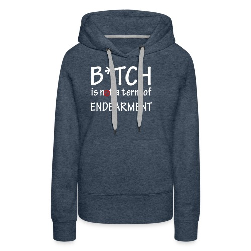 B*tch is not a term of endearment - Women's Premium Hoodie